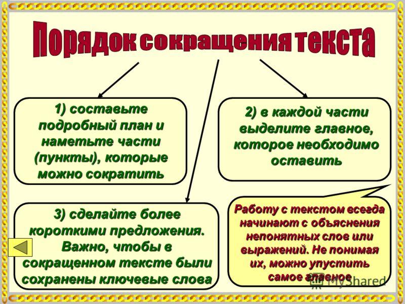 1) составьте подробный план и наметьте части (пункты), которые можно сократить 2) в каждой части выделите главное, которое необходимо оставить 3) сделайте более короткими предложения. Важно, чтобы в сокращенном тексте были сохранены ключевые слова Ра