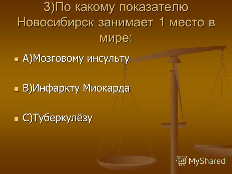 3)По какому показателю Новосибирск занимает 1 место в мире: А)Мозговому инсульту А)Мозговому инсульту В)Инфаркту Миокарда В)Инфаркту Миокарда С)Туберкулёзу С)Туберкулёзу