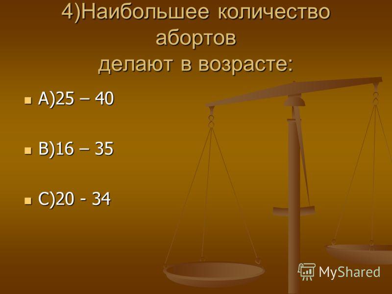 4)Наибольшее количество абортов делают в возрасте: А)25 – 40 А)25 – 40 В)16 – 35 В)16 – 35 С)20 - 34 С)20 - 34