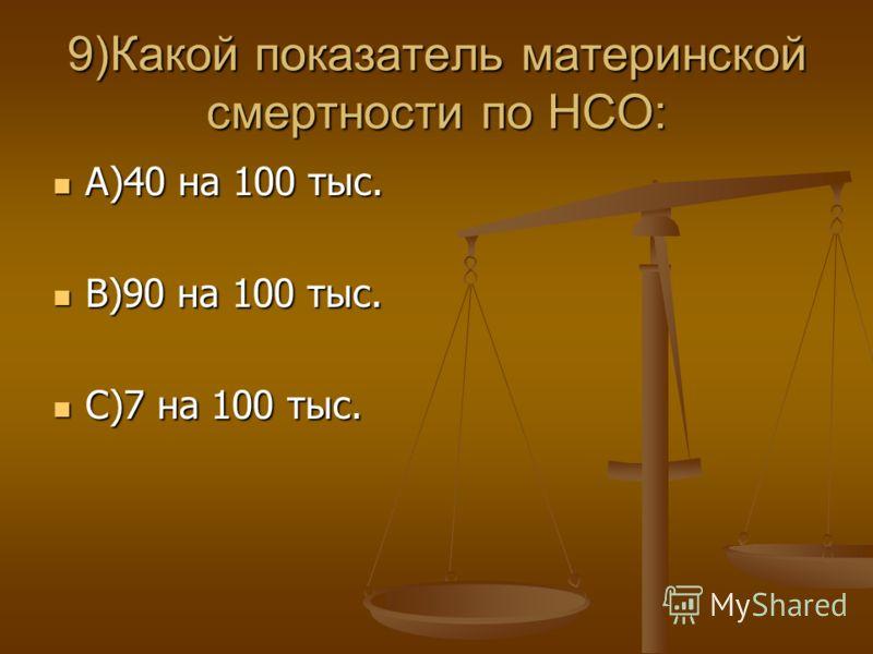 9)Какой показатель материнской смертности по НСО: А)40 на 100 тыс. А)40 на 100 тыс. В)90 на 100 тыс. В)90 на 100 тыс. С)7 на 100 тыс. С)7 на 100 тыс.