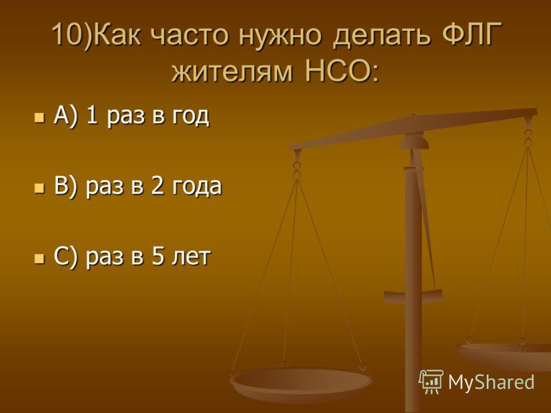 10)Как часто нужно делать ФЛГ жителям НСО: А) 1 раз в год А) 1 раз в год В) раз в 2 года В) раз в 2 года С) раз в 5 лет С) раз в 5 лет