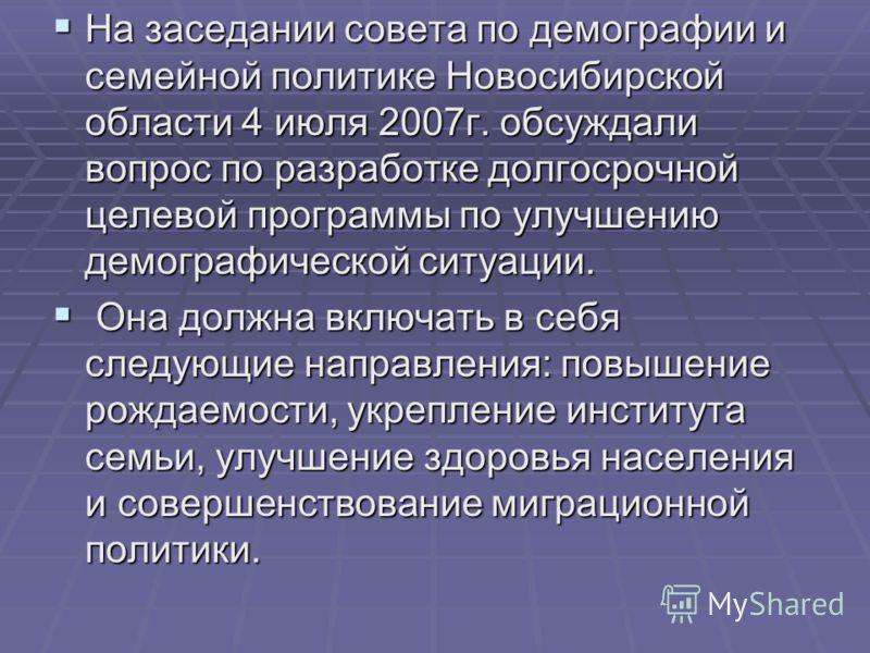 На заседании совета по демографии и семейной политике Новосибирской области 4 июля 2007г. обсуждали вопрос по разработке долгосрочной целевой программы по улучшению демографической ситуации. На заседании совета по демографии и семейной политике Новос