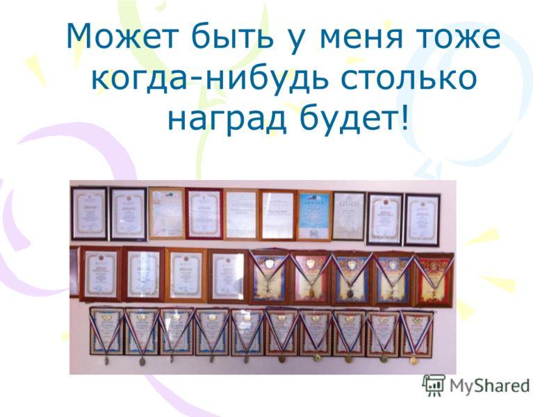 Может быть у меня тоже когда-нибудь столько наград будет!