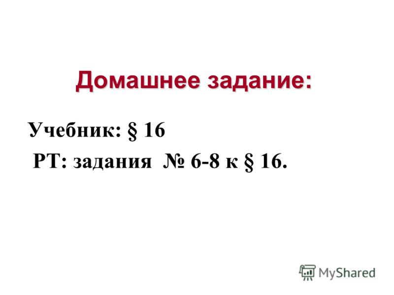 Домашнее задание: Учебник: § 16 РТ: задания 6-8 к § 16.