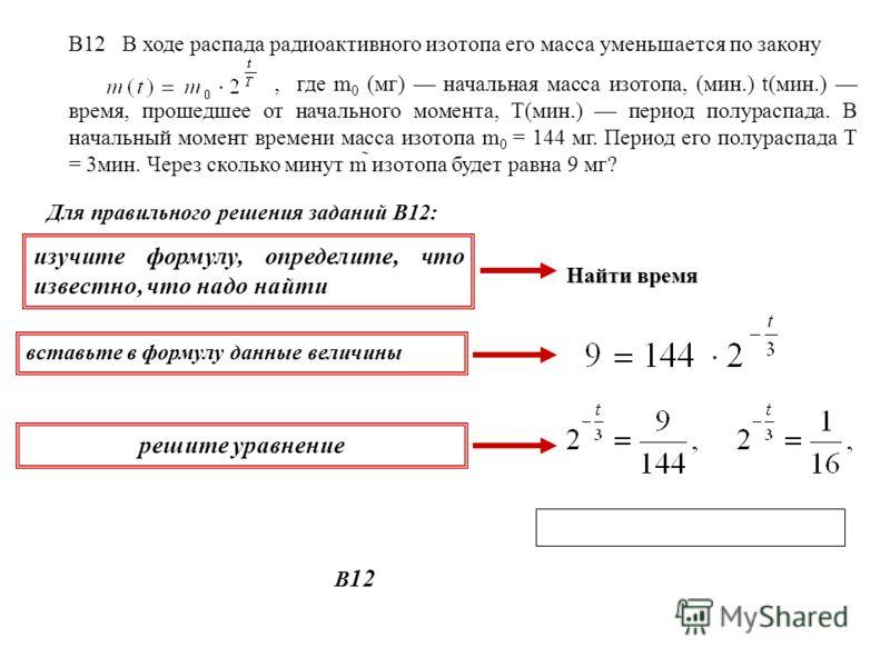 В12 В ходе распада радиоактивного изотопа его масса уменьшается по закону, где m 0 (мг) начальная масса изотопа, (мин.) t(мин.) время, прошедшее от начального момента, T(мин.) период полураспада. В начальный момент времени масса изотопа m 0 = 144 мг.