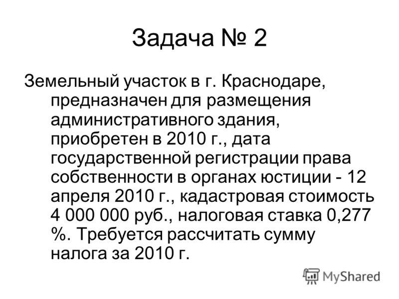 Задача 2 Земельный участок в г. Краснодаре, предназначен для размещения административного здания, приобретен в 2010 г., дата государственной регистрации права собственности в органах юстиции - 12 апреля 2010 г., кадастровая стоимость 4 000 000 руб.,