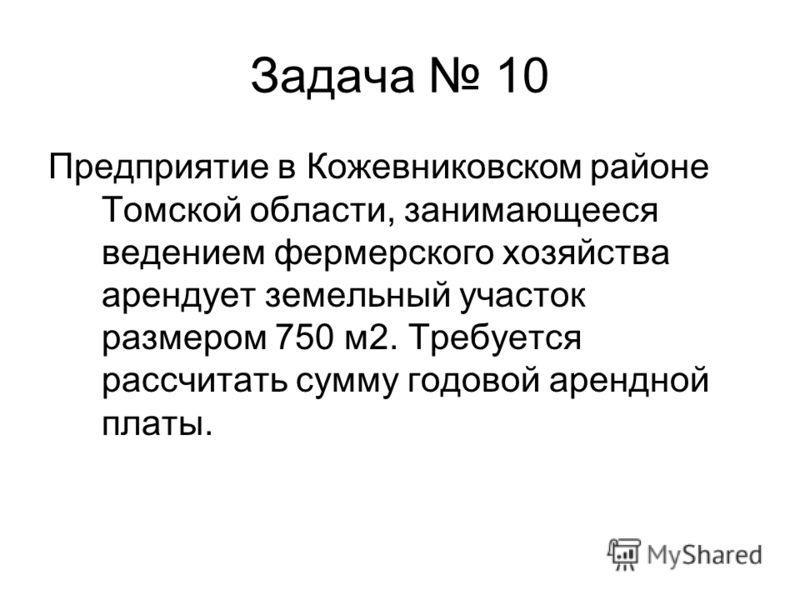 Задача 10 Предприятие в Кожевниковском районе Томской области, занимающееся ведением фермерского хозяйства арендует земельный участок размером 750 м2. Требуется рассчитать сумму годовой арендной платы.