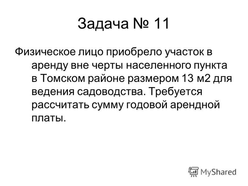 Задача 11 Физическое лицо приобрело участок в аренду вне черты населенного пункта в Томском районе размером 13 м2 для ведения садоводства. Требуется рассчитать сумму годовой арендной платы.