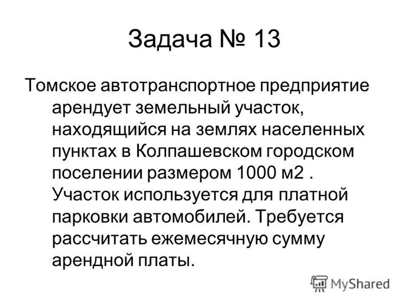 Задача 13 Томское автотранспортное предприятие арендует земельный участок, находящийся на землях населенных пунктах в Колпашевском городском поселении размером 1000 м2. Участок используется для платной парковки автомобилей. Требуется рассчитать ежеме