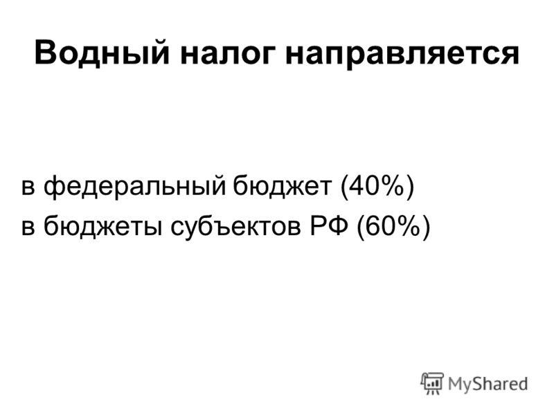 Водный налог направляется в федеральный бюджет (40%) в бюджеты субъектов РФ (60%)