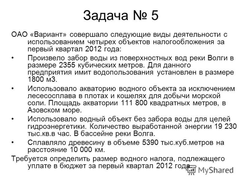 Задача 5 ОАО «Вариант» совершало следующие виды деятельности с использованием четырех объектов налогообложения за первый квартал 2012 года: Произвело забор воды из поверхностных вод реки Волги в размере 2355 кубических метров. Для данного предприятия