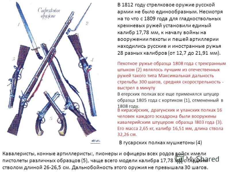 В 1812 году стрелковое оружие русской армии не было единообразным. Несмотря на то что с 1809 года для гладкоствольных кремневых ружей установили единый калибр 17,78 мм, к началу войны на вооружении пехоты и пешей артиллерии находились русские и иност