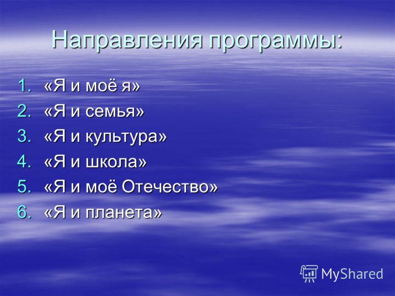 Направления программы: 1.« Я и моё я» 2.« Я и семья» 3.« Я и культура» 4.« Я и школа» 5.« Я и моё Отечество» 6.« Я и планета»