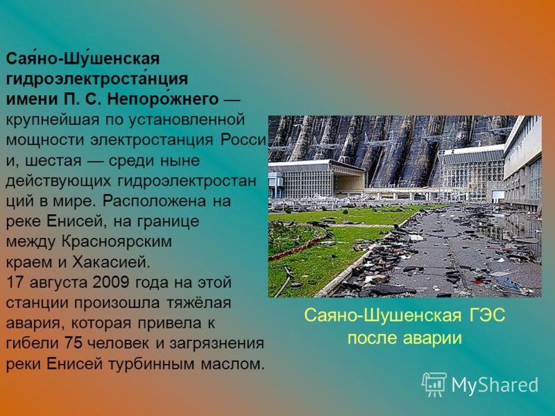 Сая́но-Шу́шенская гидроэлектроста́нция имени П. С. Непоро́жнего крупнейшая по установленной мощности электростанция Росси и, шестая среди ныне действующих гидроэлектростан ций в мире. Расположена на реке Енисей, на границе между Красноярским краем и