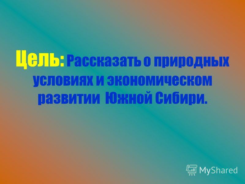 Цель: Рассказать о природных условиях и экономическом развитии Южной Сибири.