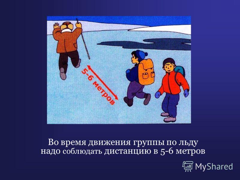 Во время движения группы по льду надо соблюдать дистанцию в 5-6 метров