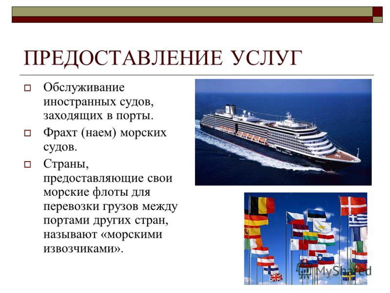 ПРЕДОСТАВЛЕНИЕ УСЛУГ Обслуживание иностранных судов, заходящих в порты. Фрахт (наем) морских судов. Страны, предоставляющие свои морские флоты для перевозки грузов между портами других стран, называют «морскими извозчиками».
