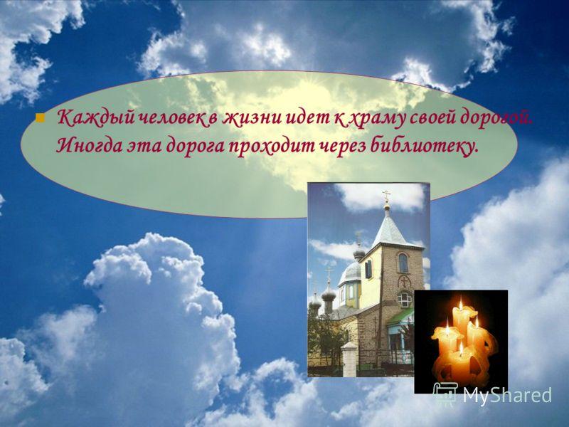 Каждый человек в жизни идет к храму своей дорогой. Иногда эта дорога проходит через библиотеку.