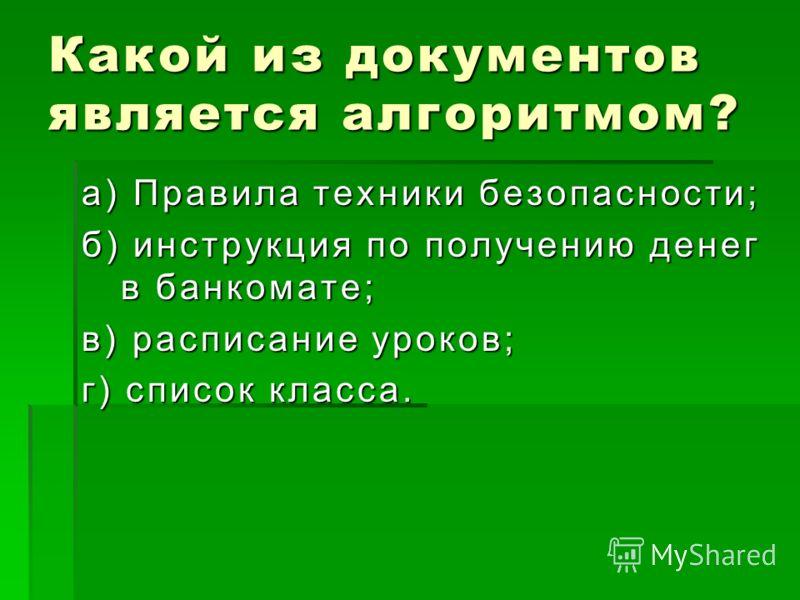 Какой из документов является алгоритмом? а) Правила техники безопасности; б) инструкция по получению денег в банкомате; в) расписание уроков; г) список класса.