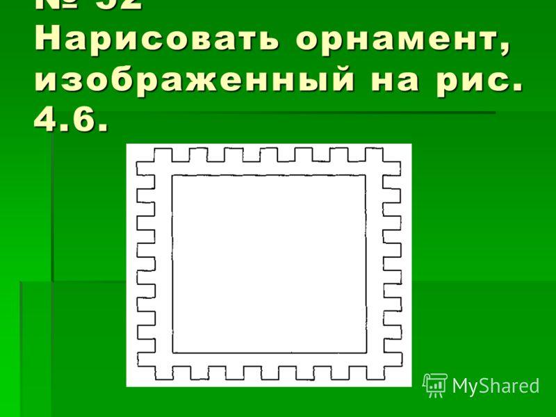 52 Нарисовать орнамент, изображенный на рис. 4.6. 52 Нарисовать орнамент, изображенный на рис. 4.6.