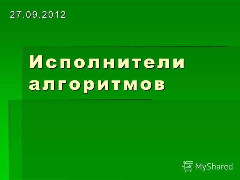 Исполнители алгоритмов 27.09.2012