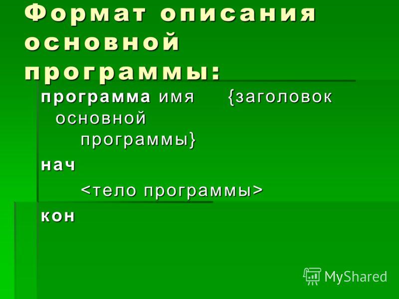 Формат описания основной программы: программа имя {заголовок основной программы} нач кон