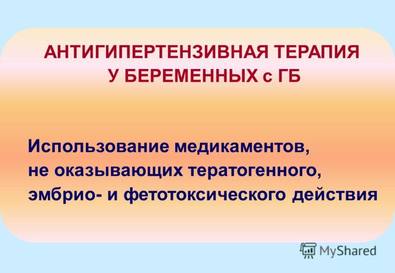 АНТИГИПЕРТЕНЗИВНАЯ ТЕРАПИЯ У БЕРЕМЕННЫХ с ГБ Использование медикаментов, не оказывающих тератогенного, эмбрио- и фетотоксического действия
