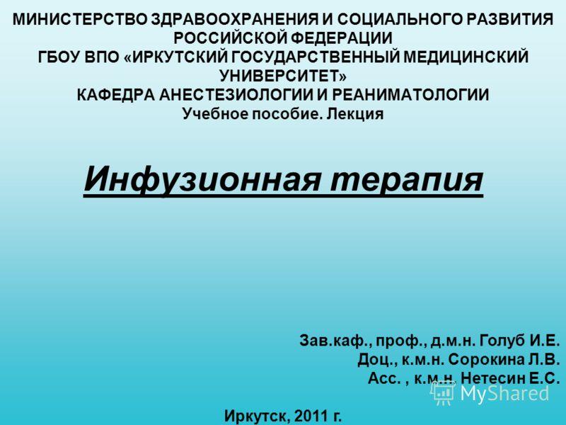 Инфузионная терапия МИНИСТЕРСТВО ЗДРАВООХРАНЕНИЯ И СОЦИАЛЬНОГО РАЗВИТИЯ РОССИЙСКОЙ ФЕДЕРАЦИИ ГБОУ ВПО «ИРКУТСКИЙ ГОСУДАРСТВЕННЫЙ МЕДИЦИНСКИЙ УНИВЕРСИТЕТ» КАФЕДРА АНЕСТЕЗИОЛОГИИ И РЕАНИМАТОЛОГИИ Учебное пособие. Лекция Зав.каф., проф., д.м.н. Голуб И.
