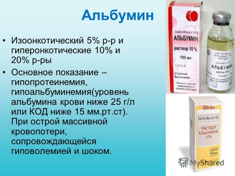 Альбумин Изоонкотический 5% р-р и гиперонкотические 10% и 20% р-ры Основное показание – гипопротеинемия, гипоальбуминемия(уровень альбумина крови ниже 25 г/л или КОД ниже 15 мм.рт.ст). При острой массивной кровопотери, сопровождающейся гиповолемией и