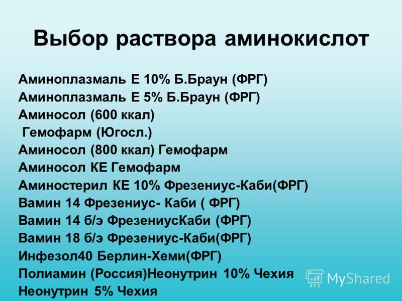 Выбор раствора аминокислот Аминоплазмаль Е 10% Б.Браун (ФРГ) Аминоплазмаль Е 5% Б.Браун (ФРГ) Аминосол (600 ккал) Гемофарм (Югосл.) Аминосол (800 ккал) Гемофарм Аминосол КЕ Гемофарм Аминостерил КЕ 10% Фрезениус-Каби(ФРГ) Вамин 14 Фрезениус- Каби ( ФР