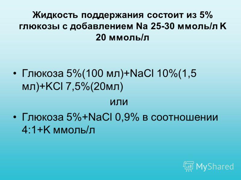 Жидкость поддержания состоит из 5% глюкозы с добавлением Na 25-30 ммоль/л K 20 ммоль/л Глюкоза 5%(100 мл)+NaCl 10%(1,5 мл)+KCl 7,5%(20мл) или Глюкоза 5%+NaCl 0,9% в соотношении 4:1+K ммоль/л
