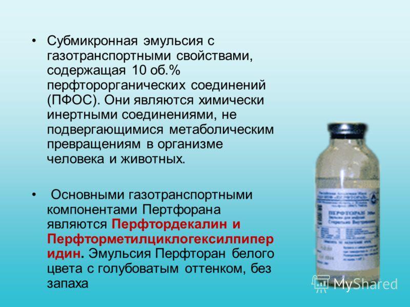 Субмикронная эмульсия с газотранспортными свойствами, содержащая 10 об.% перфторорганических соединений (ПФОС). Они являются химически инертными соединениями, не подвергающимися метаболическим превращениям в организме человека и животных. Основными г