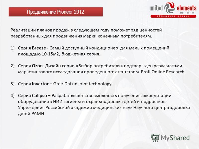 Продвижение Pioneer 2012 Реализации планов продаж в следующем году поможет ряд ценностей разработанных для продвижения марки конечным потребителям. 1)Серия Breeze - Самый доступный кондиционер для малых помещений площадью 10-15м2, бюджетная серия. 2)