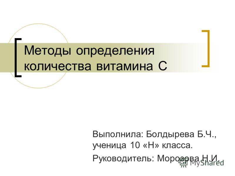 Методы определения количества витамина С Выполнила: Болдырева Б.Ч., ученица 10 «Н» класса. Руководитель: Морозова Н.И.
