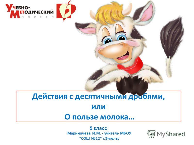 Действия с десятичными дробями, или О пользе молока… Мариничева И.М. - учитель МБОУ СОШ 12 г.Энгельс 5 класс