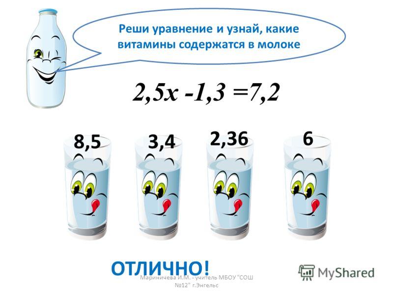 Реши уравнение и узнай, какие витамины содержатся в молоке 2,5х -1,3 =7,2 3,4 2,36 8,5 6 ОТЛИЧНО! Мариничева И.М. - учитель МБОУ СОШ 12 г.Энгельс