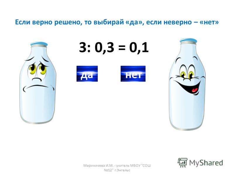 Если верно решено, то выбирай «да», если неверно – «нет» 3: 0,3 = 0,1 данет Мариничева И.М. - учитель МБОУ СОШ 12 г.Энгельс