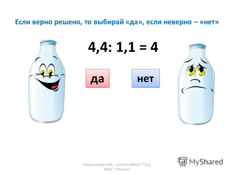 Если верно решено, то выбирай «да», если неверно – «нет» да нет 4,4: 1,1 = 4 Мариничева И.М. - учитель МБОУ СОШ 12 г.Энгельс