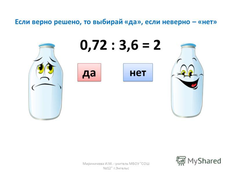 Если верно решено, то выбирай «да», если неверно – «нет» да нет 0,72 : 3,6 = 2 Мариничева И.М. - учитель МБОУ СОШ 12 г.Энгельс