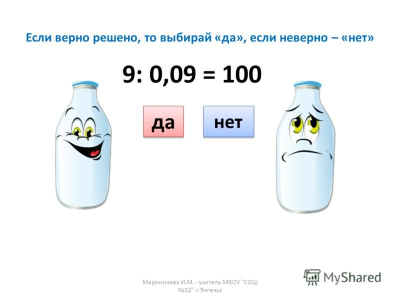 Если верно решено, то выбирай «да», если неверно – «нет» да нет 9: 0,09 = 100 Мариничева И.М. - учитель МБОУ СОШ 12 г.Энгельс