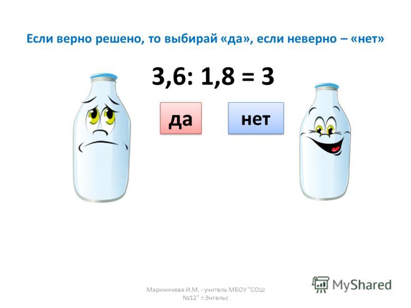 Если верно решено, то выбирай «да», если неверно – «нет» да нет 3,6: 1,8 = 3 Мариничева И.М. - учитель МБОУ СОШ 12 г.Энгельс
