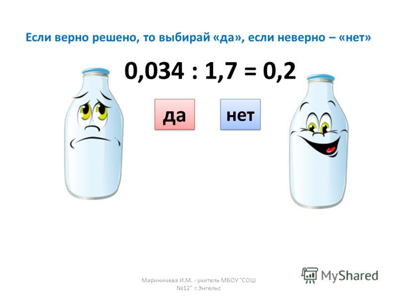 Если верно решено, то выбирай «да», если неверно – «нет» да нет 0,034 : 1,7 = 0,2 Мариничева И.М. - учитель МБОУ СОШ 12 г.Энгельс