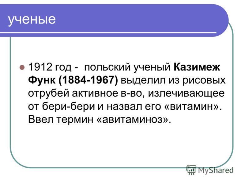 ученые 1912 год - польский ученый Казимеж Функ (1884-1967) выделил из рисовых отрубей активное в-во, излечивающее от бери-бери и назвал его «витамин». Ввел термин «авитаминоз».