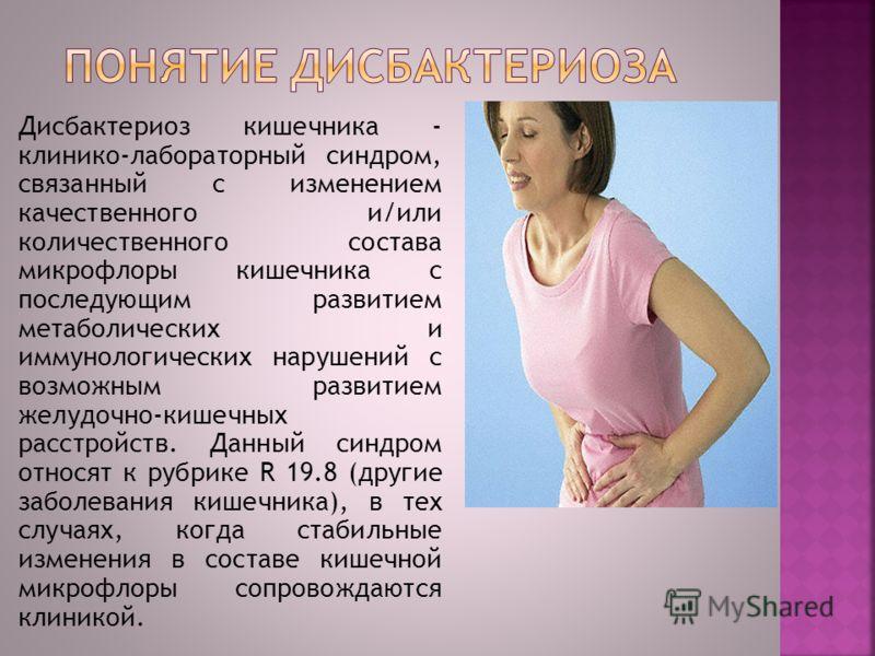 Дисбактериоз кишечника - клинико-лабораторный синдром, связанный с изменением качественного и/или количественного состава микрофлоры кишечника с последующим развитием метаболических и иммунологических нарушений с возможным развитием желудочно-кишечны