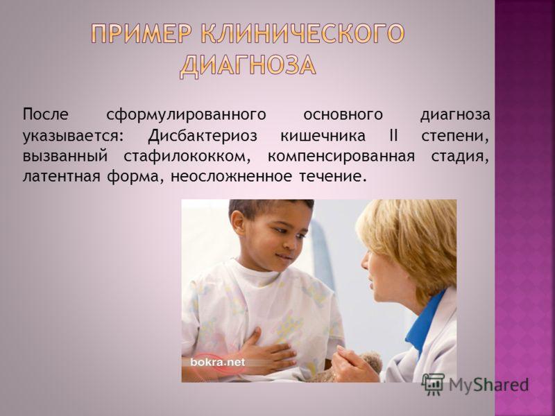 После сформулированного основного диагноза указывается: Дисбактериоз кишечника II степени, вызванный стафилококком, компенсированная стадия, латентная форма, неосложненное течение.