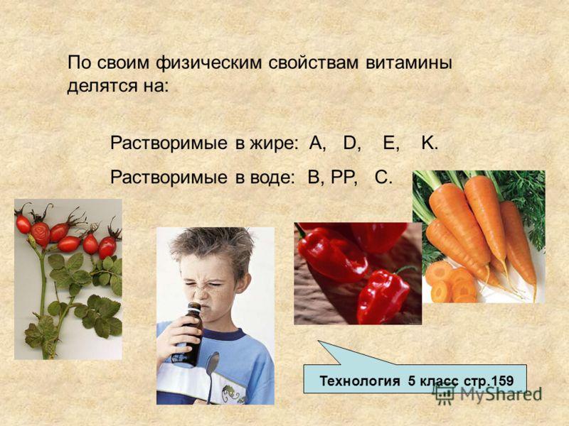 По своим физическим свойствам витамины делятся на: Растворимые в жире: A, D, E, K. Растворимые в воде: B, PP, C. Технология 5 класс стр.159