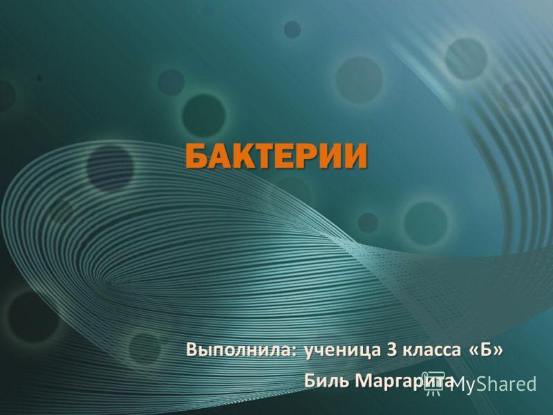 БАКТЕРИИ Выполнила: ученица 3 класса «Б» Биль Маргарита Биль Маргарита