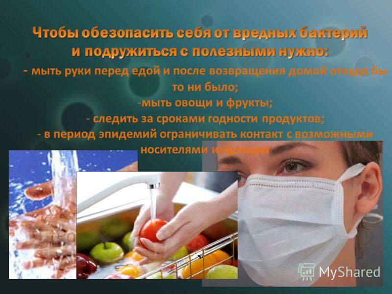 - мыть руки перед едой и после возвращения домой откуда бы то ни было; -мыть овощи и фрукты; - следить за сроками годности продуктов; - в период эпидемий ограничивать контакт с возможными носителями инфекции