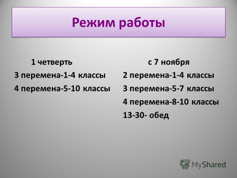 Режим работы 1 четверть 3 перемена-1-4 классы 4 перемена-5-10 классы с 7 ноября 2 перемена-1-4 классы 3 перемена-5-7 классы 4 перемена-8-10 классы 13-30- обед
