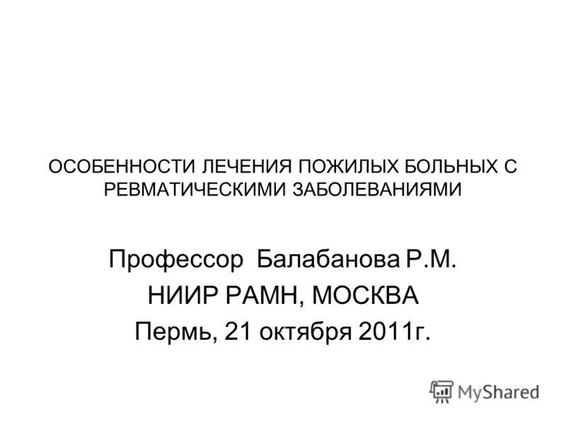 ОСОБЕННОСТИ ЛЕЧЕНИЯ ПОЖИЛЫХ БОЛЬНЫХ С РЕВМАТИЧЕСКИМИ ЗАБОЛЕВАНИЯМИ Профессор Балабанова Р.М. НИИР РАМН, МОСКВА Пермь, 21 октября 2011г.